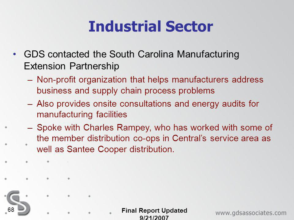 Final Report Updated 9/21/2007 68 Industrial Sector GDS contacted the South Carolina Manufacturing Extension Partnership –Non-profit organization that helps manufacturers address business and supply chain process problems –Also provides onsite consultations and energy audits for manufacturing facilities –Spoke with Charles Rampey, who has worked with some of the member distribution co-ops in Centrals service area as well as Santee Cooper distribution.