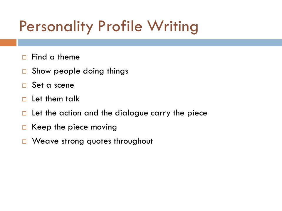 Personality Profile Writing Find a theme Show people doing things Set a scene Let them talk Let the action and the dialogue carry the piece Keep the piece moving Weave strong quotes throughout
