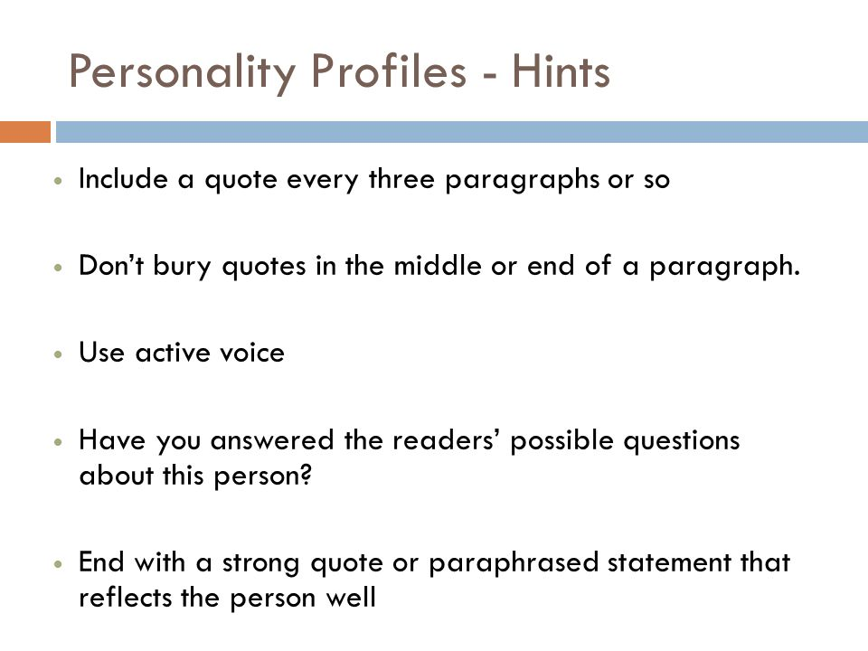 Personality Profiles - Hints Include a quote every three paragraphs or so Dont bury quotes in the middle or end of a paragraph.