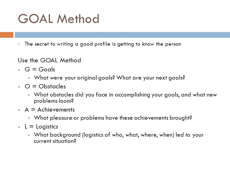 GOAL Method The secret to writing a good profile is getting to know the person Use the GOAL Method G = Goals What were your original goals.