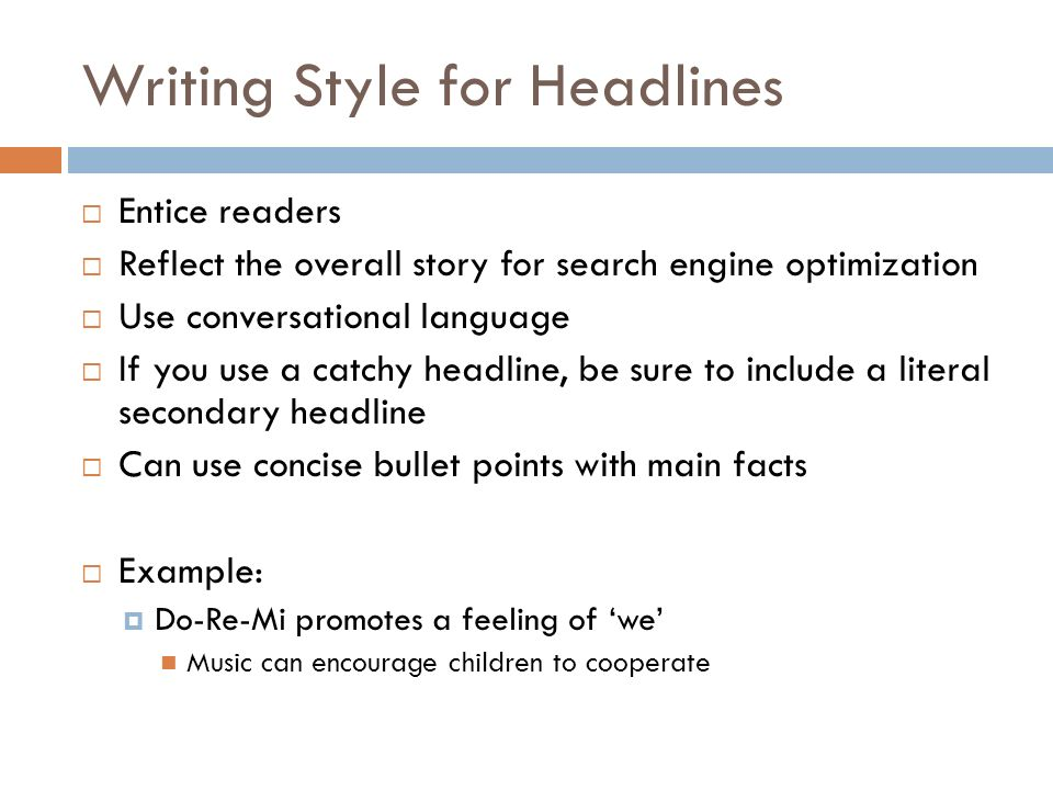 Writing Style for Headlines Entice readers Reflect the overall story for search engine optimization Use conversational language If you use a catchy headline, be sure to include a literal secondary headline Can use concise bullet points with main facts Example: Do-Re-Mi promotes a feeling of we Music can encourage children to cooperate