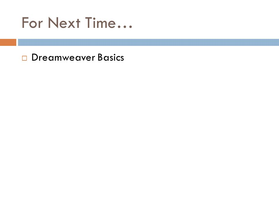 For Next Time… Dreamweaver Basics