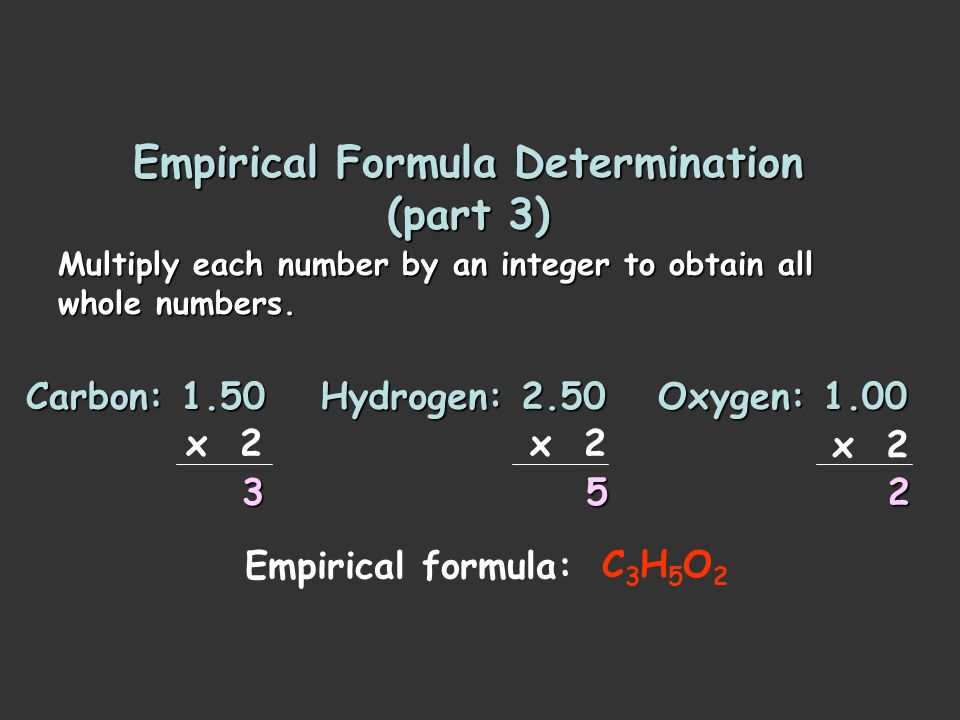 Empirical Formula Determination (part 2) Divide each value of moles by the smallest of the values. Carbon: Hydrogen: Oxygen: