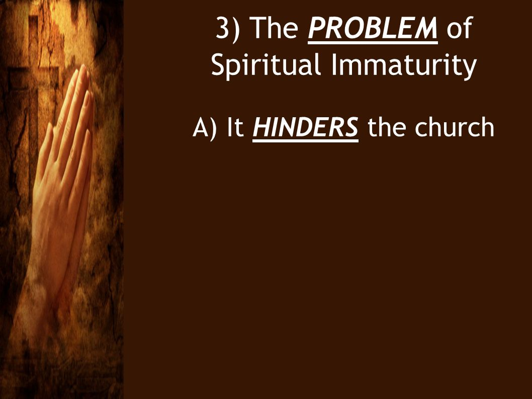 3) The PROBLEM of Spiritual Immaturity A) It HINDERS the church