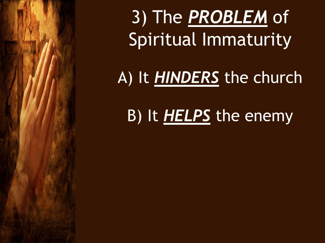 3) The PROBLEM of Spiritual Immaturity A) It HINDERS the church B) It HELPS the enemy