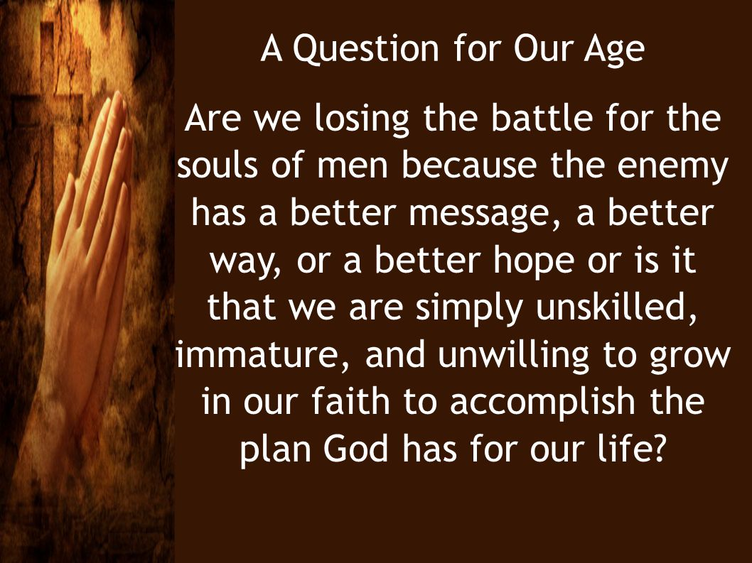 A Question for Our Age Are we losing the battle for the souls of men because the enemy has a better message, a better way, or a better hope or is it t