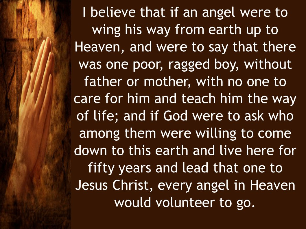 I believe that if an angel were to wing his way from earth up to Heaven, and were to say that there was one poor, ragged boy, without father or mother