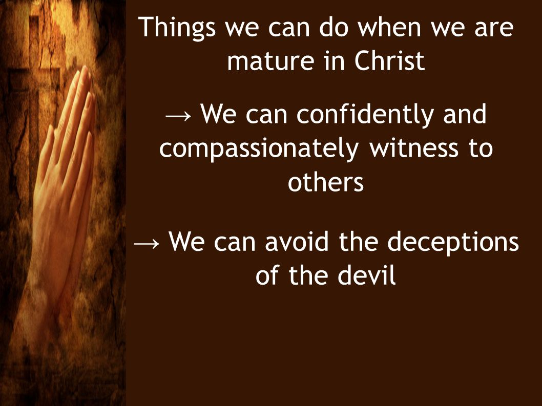 Things we can do when we are mature in Christ We can confidently and compassionately witness to others We can avoid the deceptions of the devil