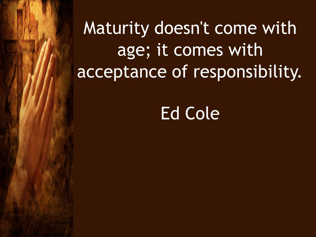 Maturity doesn't come with age; it comes with acceptance of responsibility. Ed Cole