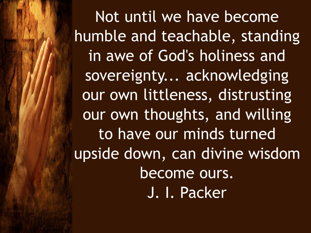 Not until we have become humble and teachable, standing in awe of God's holiness and sovereignty... acknowledging our own littleness, distrusting our
