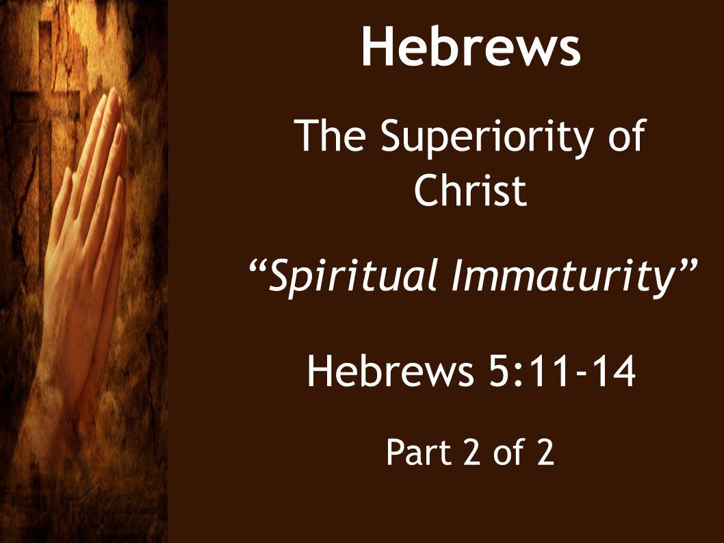 Hebrews The Superiority of Christ Spiritual Immaturity Hebrews 5:11-14 Part 2 of 2