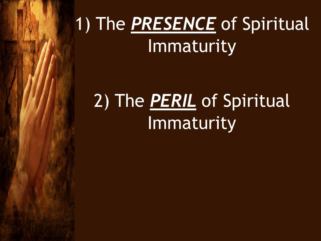 1) The PRESENCE of Spiritual Immaturity 2) The PERIL of Spiritual Immaturity