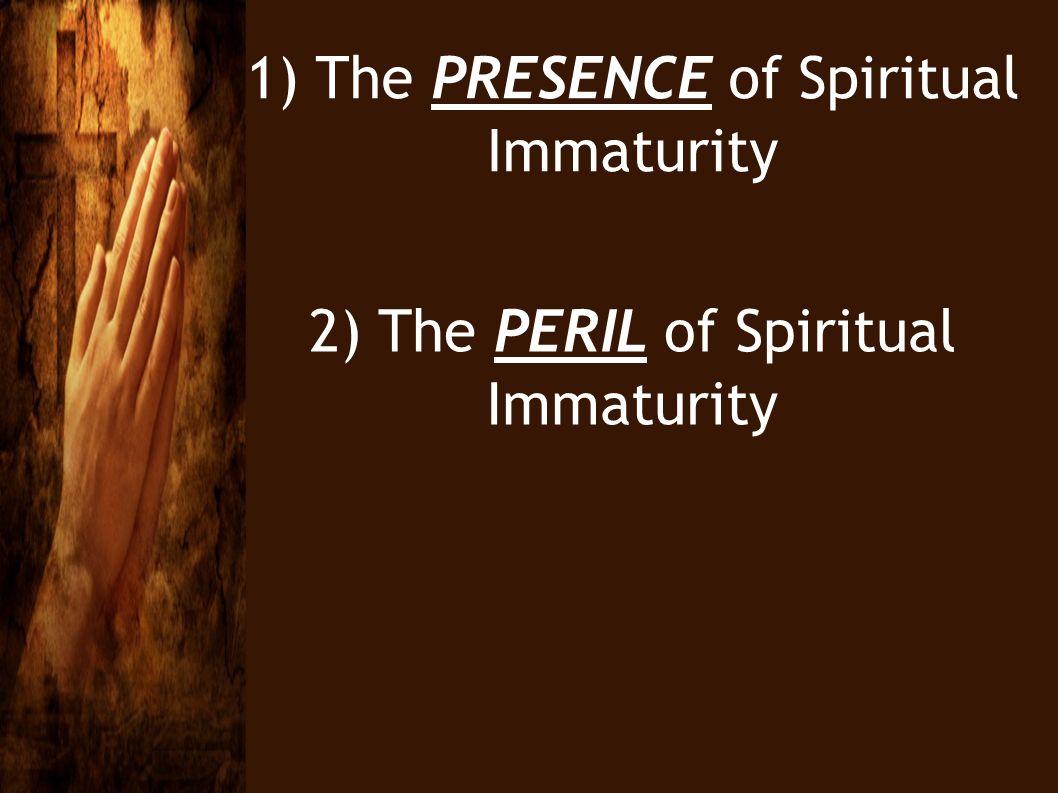 1) The PRESENCE of Spiritual Immaturity 2) The PERIL of Spiritual Immaturity