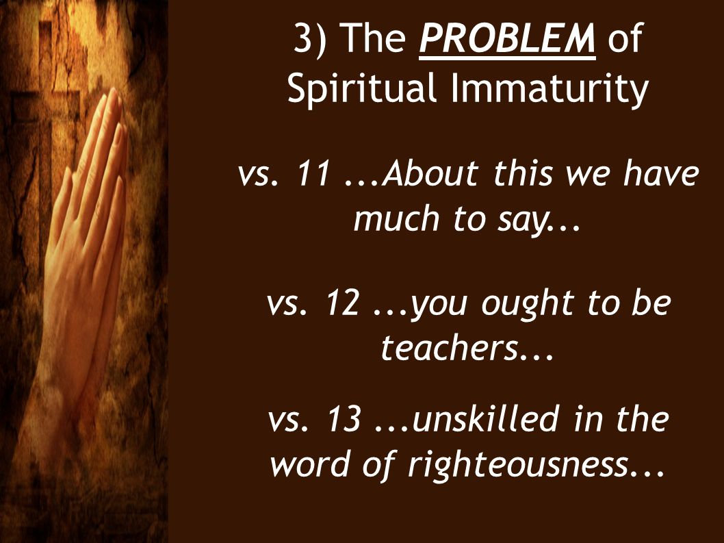 3) The PROBLEM of Spiritual Immaturity vs. 11...About this we have much to say... vs. 12...you ought to be teachers... vs. 13...unskilled in the word