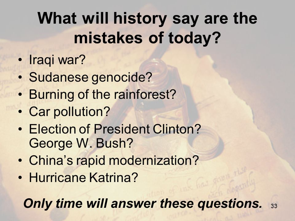 What will history say are the mistakes of today? Iraqi war? Sudanese genocide? Burning of the rainforest? Car pollution? Election of President Clinton