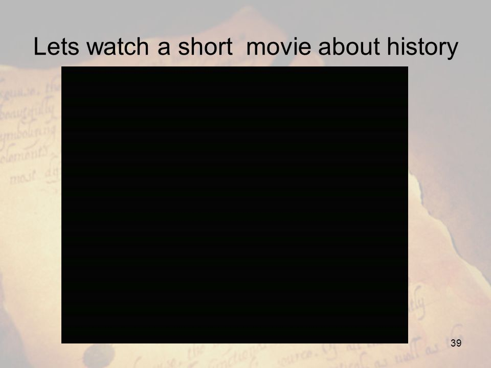 Lets watch a short movie about history 39