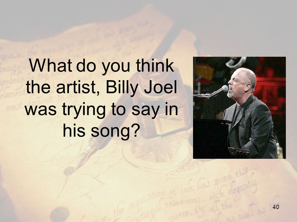 What do you think the artist, Billy Joel was trying to say in his song? 40