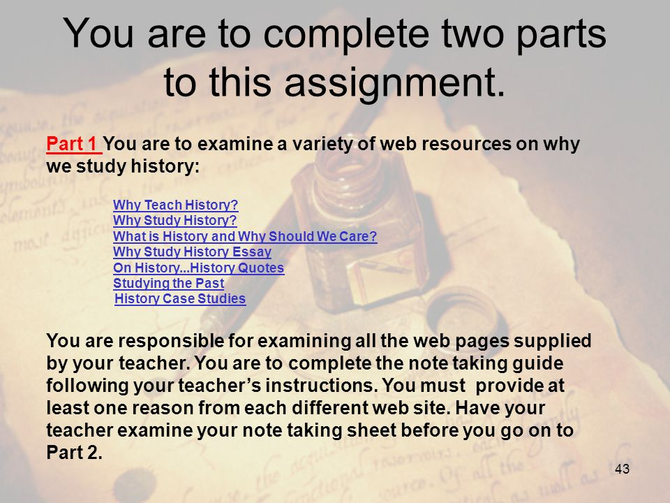 You are to complete two parts to this assignment. Part 1 You are to examine a variety of web resources on why we study history: Why Teach History? Why