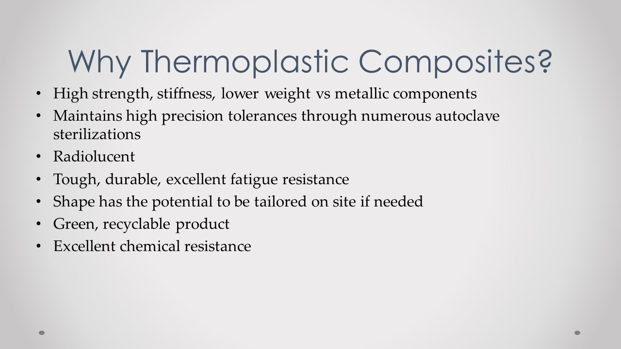 Why Thermoplastic Composites? High strength, stiffness, lower weight vs metallic components Maintains high precision tolerances through numerous autoc