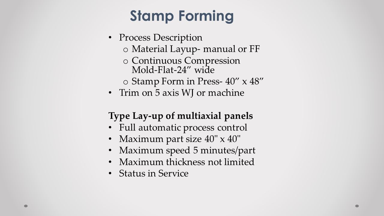 Stamp Forming Process Description o Material Layup- manual or FF o Continuous Compression Mold-Flat-24 wide o Stamp Form in Press- 40 x 48 Trim on 5 a