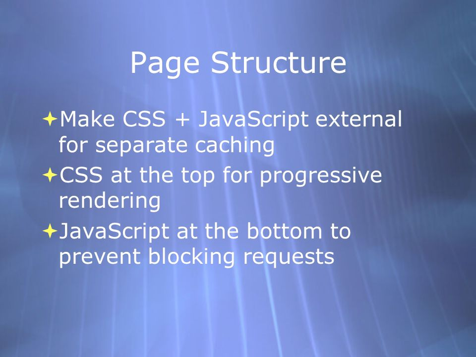 Page Structure Make CSS + JavaScript external for separate caching CSS at the top for progressive rendering JavaScript at the bottom to prevent blocking requests Make CSS + JavaScript external for separate caching CSS at the top for progressive rendering JavaScript at the bottom to prevent blocking requests