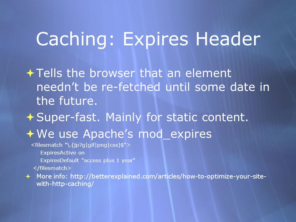 Caching: Expires Header Tells the browser that an element neednt be re-fetched until some date in the future. Super-fast. Mainly for static content. W