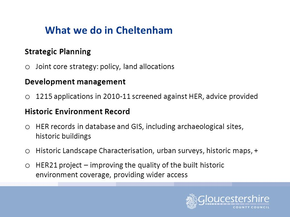 What we do in Cheltenham Strategic Planning o Joint core strategy: policy, land allocations Development management o 1215 applications in 2010-11 screened against HER, advice provided Historic Environment Record o HER records in database and GIS, including archaeological sites, historic buildings o Historic Landscape Characterisation, urban surveys, historic maps, + o HER21 project – improving the quality of the built historic environment coverage, providing wider access