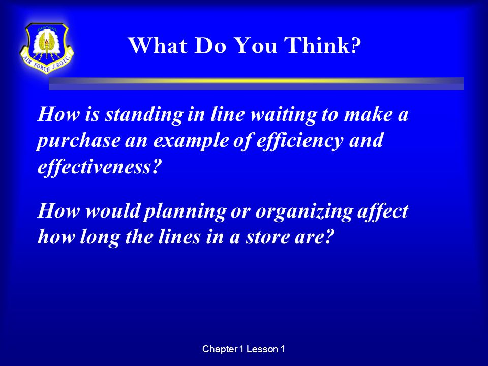 Chapter 1 Lesson 1 What Do You Think? How is standing in line waiting to make a purchase an example of efficiency and effectiveness? How would plannin