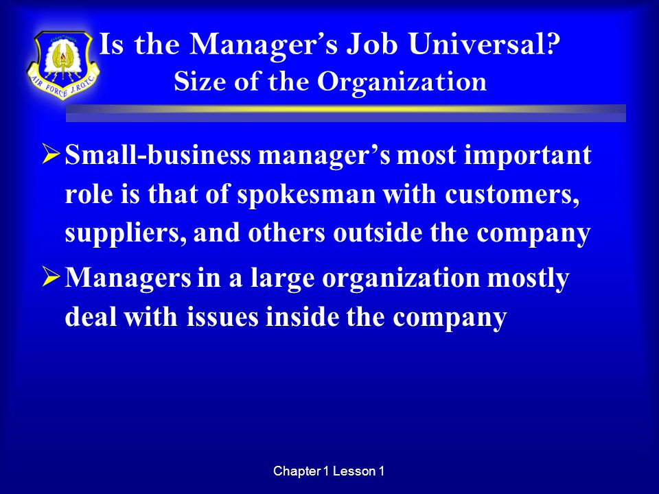 Chapter 1 Lesson 1 Is the Managers Job Universal? Size of the Organization Small-business managers most important role is that of spokesman with custo