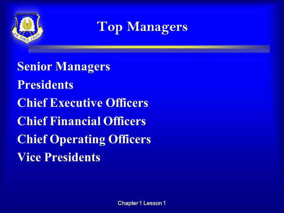 Chapter 1 Lesson 1 Top Managers Senior Managers Presidents Chief Executive Officers Chief Financial Officers Chief Operating Officers Vice Presidents