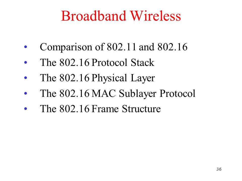 36 Broadband Wireless Comparison of 802.11 and 802.16 The 802.16 Protocol Stack The 802.16 Physical Layer The 802.16 MAC Sublayer Protocol The 802.16