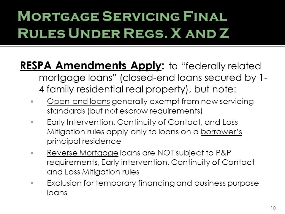 10 RESPA Amendments Apply: to federally related mortgage loans (closed-end loans secured by 1- 4 family residential real property), but note: Open-end loans generally exempt from new servicing standards (but not escrow requirements) Early Intervention, Continuity of Contact, and Loss Mitigation rules apply only to loans on a borrowers principal residence Reverse Mortgage loans are NOT subject to P&P requirements, Early intervention, Continuity of Contact and Loss Mitigation rules Exclusion for temporary financing and business purpose loans