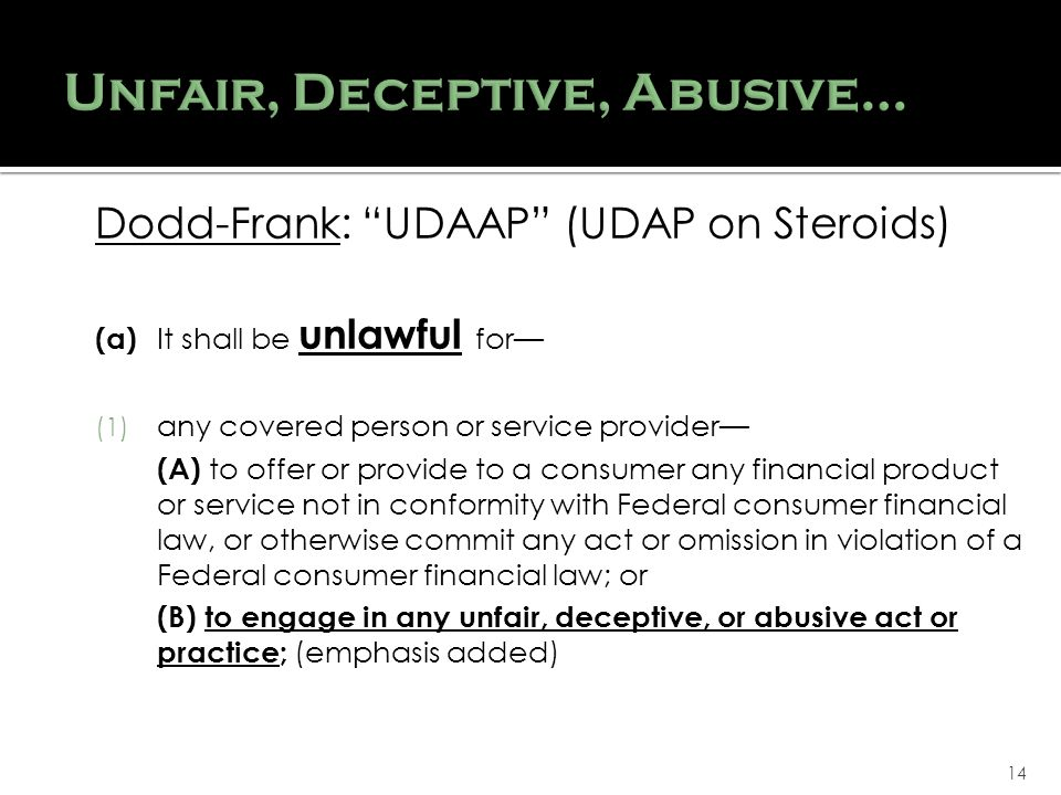 14 Dodd-Frank: UDAAP (UDAP on Steroids) (a) It shall be unlawful for (1) any covered person or service provider (A) to offer or provide to a consumer any financial product or service not in conformity with Federal consumer financial law, or otherwise commit any act or omission in violation of a Federal consumer financial law; or (B) to engage in any unfair, deceptive, or abusive act or practice; (emphasis added)