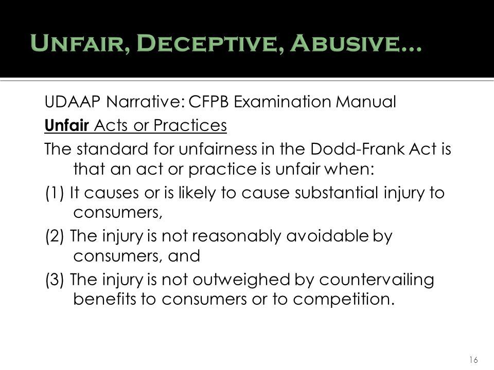 16 UDAAP Narrative: CFPB Examination Manual Unfair Acts or Practices The standard for unfairness in the Dodd-Frank Act is that an act or practice is unfair when: (1) It causes or is likely to cause substantial injury to consumers, (2) The injury is not reasonably avoidable by consumers, and (3) The injury is not outweighed by countervailing benefits to consumers or to competition.
