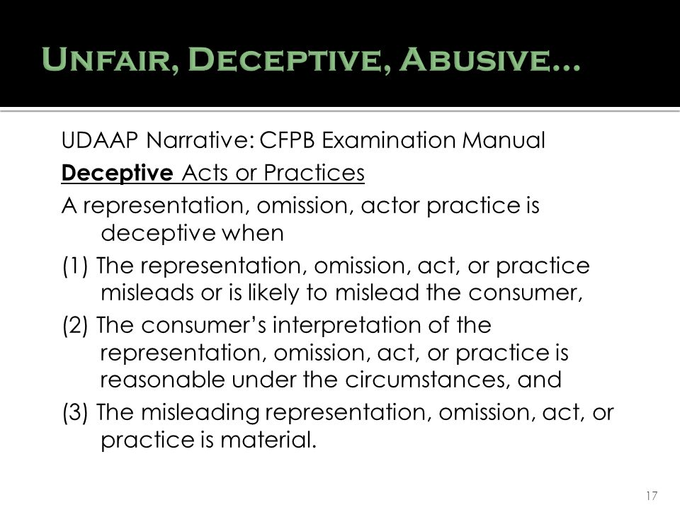 17 UDAAP Narrative: CFPB Examination Manual Deceptive Acts or Practices A representation, omission, actor practice is deceptive when (1) The representation, omission, act, or practice misleads or is likely to mislead the consumer, (2) The consumers interpretation of the representation, omission, act, or practice is reasonable under the circumstances, and (3) The misleading representation, omission, act, or practice is material.