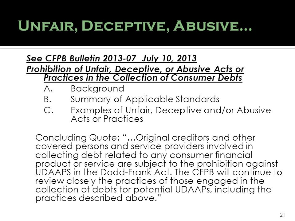 21 See CFPB Bulletin 2013-07 July 10, 2013 Prohibition of Unfair, Deceptive, or Abusive Acts or Practices in the Collection of Consumer Debts A.Background B.Summary of Applicable Standards C.Examples of Unfair, Deceptive and/or Abusive Acts or Practices Concluding Quote: …Original creditors and other covered persons and service providers involved in collecting debt related to any consumer financial product or service are subject to the prohibition against UDAAPS in the Dodd-Frank Act.