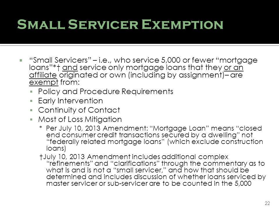 22 Small Servicers – i.e., who service 5,000 or fewer mortgage loans* and service only mortgage loans that they or an affiliate originated or own (including by assignment)– are exempt from: Policy and Procedure Requirements Early Intervention Continuity of Contact Most of Loss Mitigation * Per July 10, 2013 Amendment: Mortgage Loan means closed end consumer credit transactions secured by a dwelling not federally related mortgage loans (which exclude construction loans) July 10, 2013 Amendment includes additional complex refinements and clarifications through the commentary as to what is and is not a small servicer, and how that should be determined and includes discussion of whether loans serviced by master servicer or sub-servicer are to be counted in the 5,000