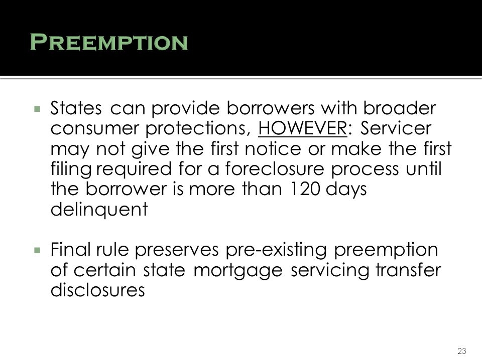 23 States can provide borrowers with broader consumer protections, HOWEVER: Servicer may not give the first notice or make the first filing required for a foreclosure process until the borrower is more than 120 days delinquent Final rule preserves pre-existing preemption of certain state mortgage servicing transfer disclosures