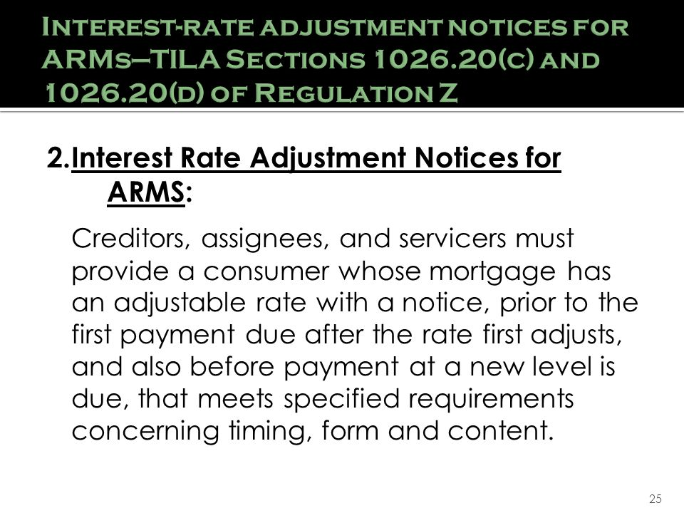 25 2.Interest Rate Adjustment Notices for ARMS: Creditors, assignees, and servicers must provide a consumer whose mortgage has an adjustable rate with a notice, prior to the first payment due after the rate first adjusts, and also before payment at a new level is due, that meets specified requirements concerning timing, form and content.