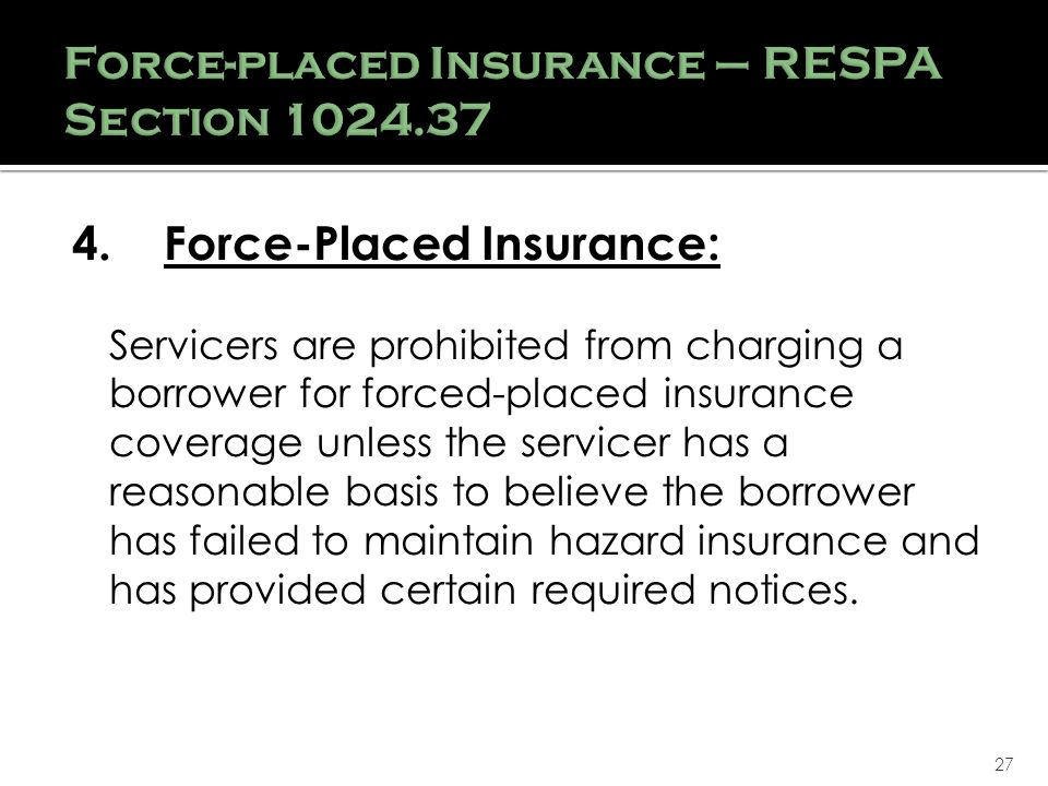 27 4.Force-Placed Insurance: Servicers are prohibited from charging a borrower for forced-placed insurance coverage unless the servicer has a reasonable basis to believe the borrower has failed to maintain hazard insurance and has provided certain required notices.