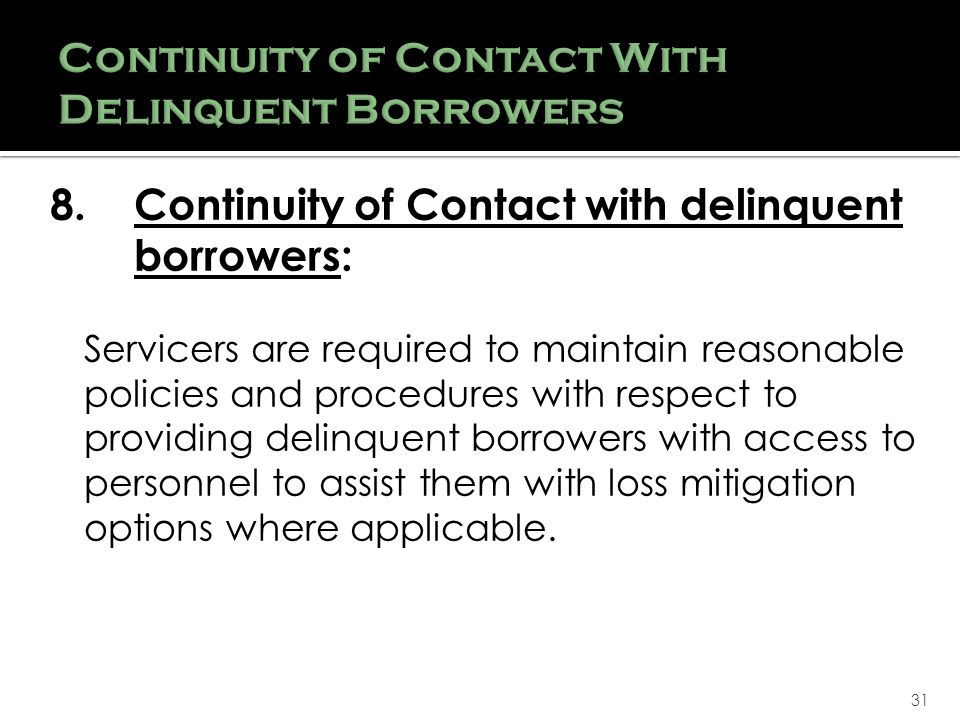 31 8.Continuity of Contact with delinquent borrowers: Servicers are required to maintain reasonable policies and procedures with respect to providing delinquent borrowers with access to personnel to assist them with loss mitigation options where applicable.