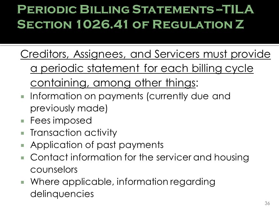 36 Creditors, Assignees, and Servicers must provide a periodic statement for each billing cycle containing, among other things: Information on payments (currently due and previously made) Fees imposed Transaction activity Application of past payments Contact information for the servicer and housing counselors Where applicable, information regarding delinquencies