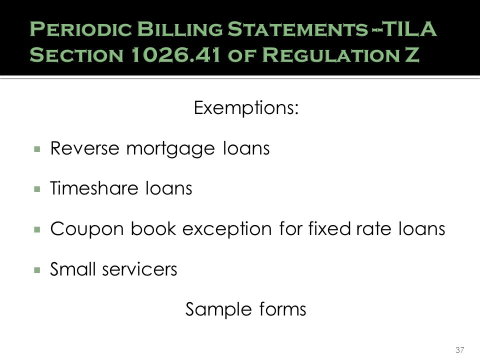 37 Exemptions: Reverse mortgage loans Timeshare loans Coupon book exception for fixed rate loans Small servicers Sample forms