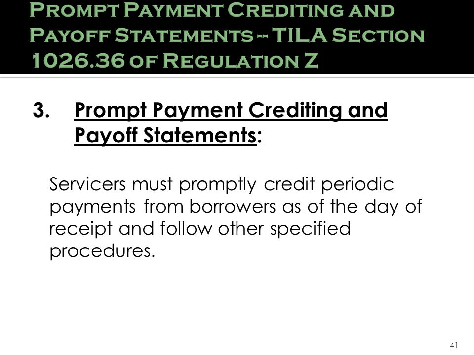41 Prompt Payment Crediting and Payoff Statements -- TILA Section 1026.36 of Regulation Z 3.Prompt Payment Crediting and Payoff Statements: Servicers must promptly credit periodic payments from borrowers as of the day of receipt and follow other specified procedures.