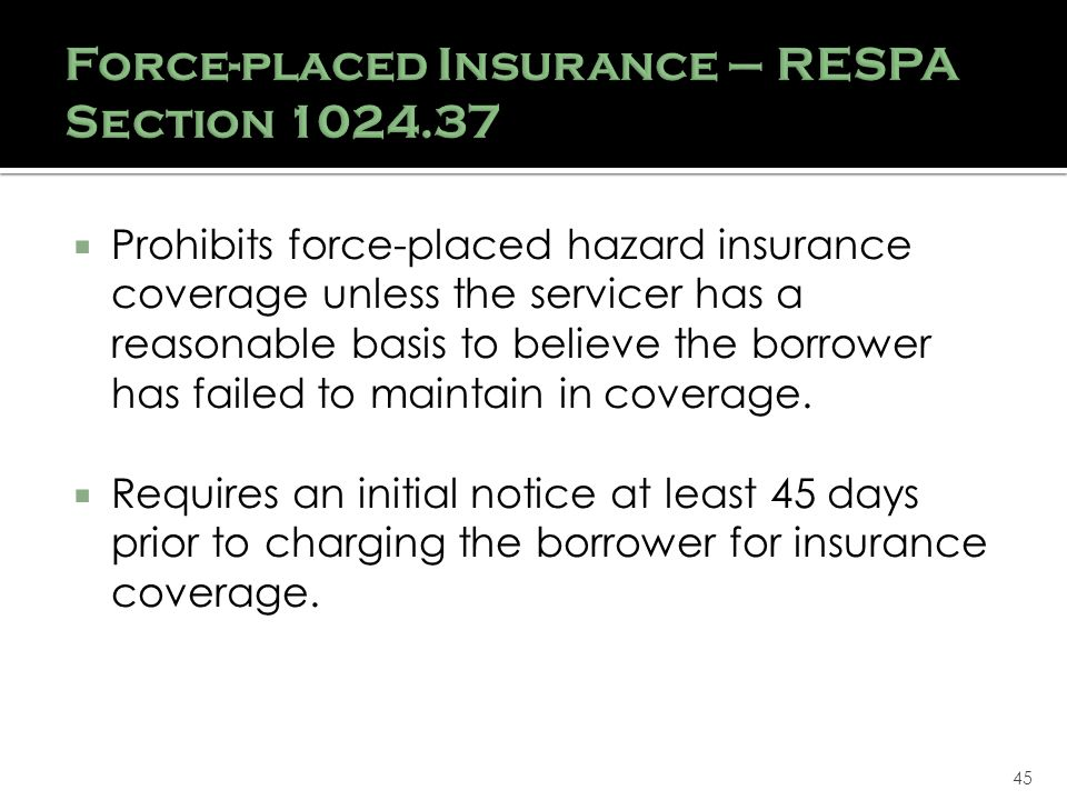 45 Force-placed Insurance – RESPA Section 1024.37 Prohibits force-placed hazard insurance coverage unless the servicer has a reasonable basis to believe the borrower has failed to maintain in coverage.