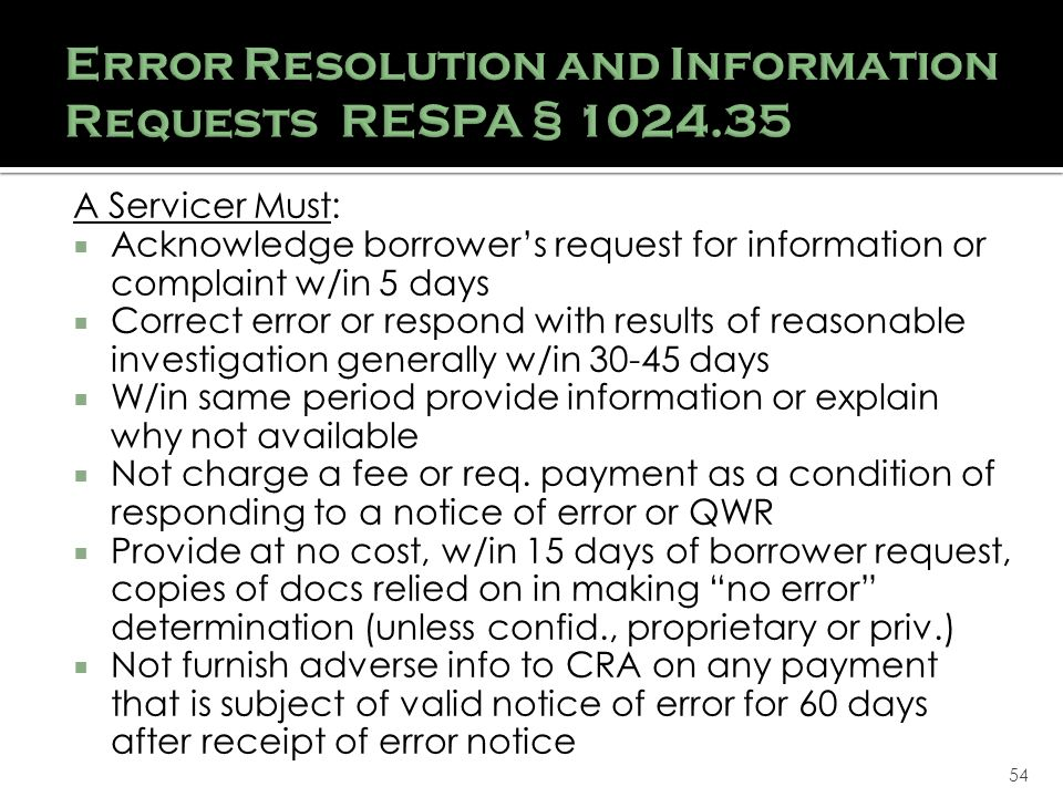 54 A Servicer Must: Acknowledge borrowers request for information or complaint w/in 5 days Correct error or respond with results of reasonable investigation generally w/in 30-45 days W/in same period provide information or explain why not available Not charge a fee or req.