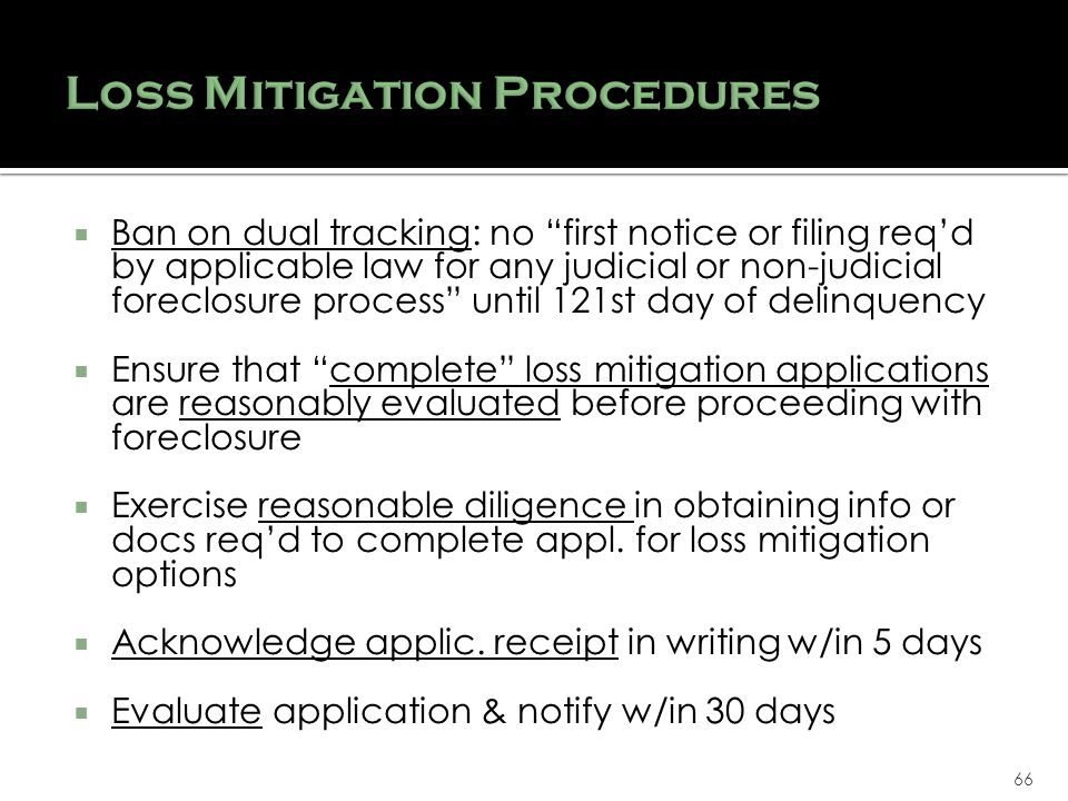 66 Ban on dual tracking: no first notice or filing reqd by applicable law for any judicial or non-judicial foreclosure process until 121st day of delinquency Ensure that complete loss mitigation applications are reasonably evaluated before proceeding with foreclosure Exercise reasonable diligence in obtaining info or docs reqd to complete appl.