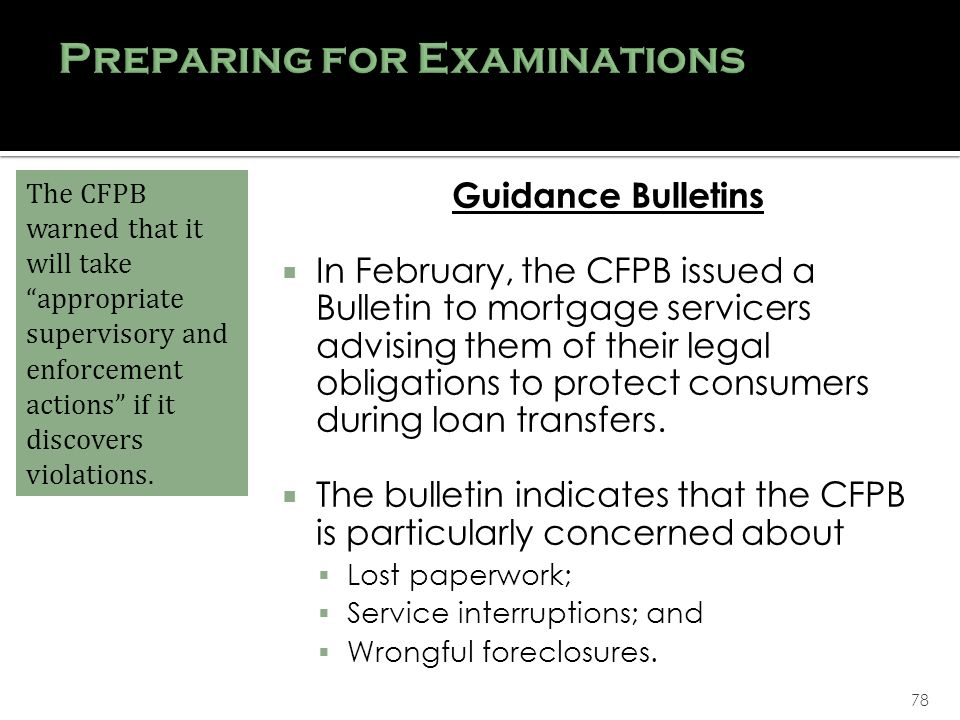 78 Guidance Bulletins In February, the CFPB issued a Bulletin to mortgage servicers advising them of their legal obligations to protect consumers during loan transfers.