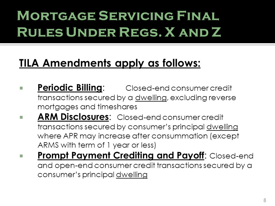 8 TILA Amendments apply as follows: Periodic Billing : Closed-end consumer credit transactions secured by a dwelling, excluding reverse mortgages and timeshares ARM Disclosures : Closed-end consumer credit transactions secured by consumers principal dwelling where APR may increase after consummation (except ARMS with term of 1 year or less) Prompt Payment Crediting and Payoff : Closed-end and open-end consumer credit transactions secured by a consumers principal dwelling