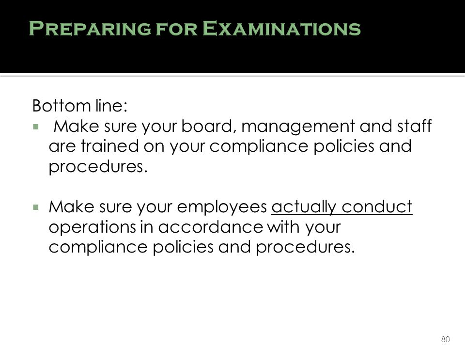 80 Bottom line: Make sure your board, management and staff are trained on your compliance policies and procedures.